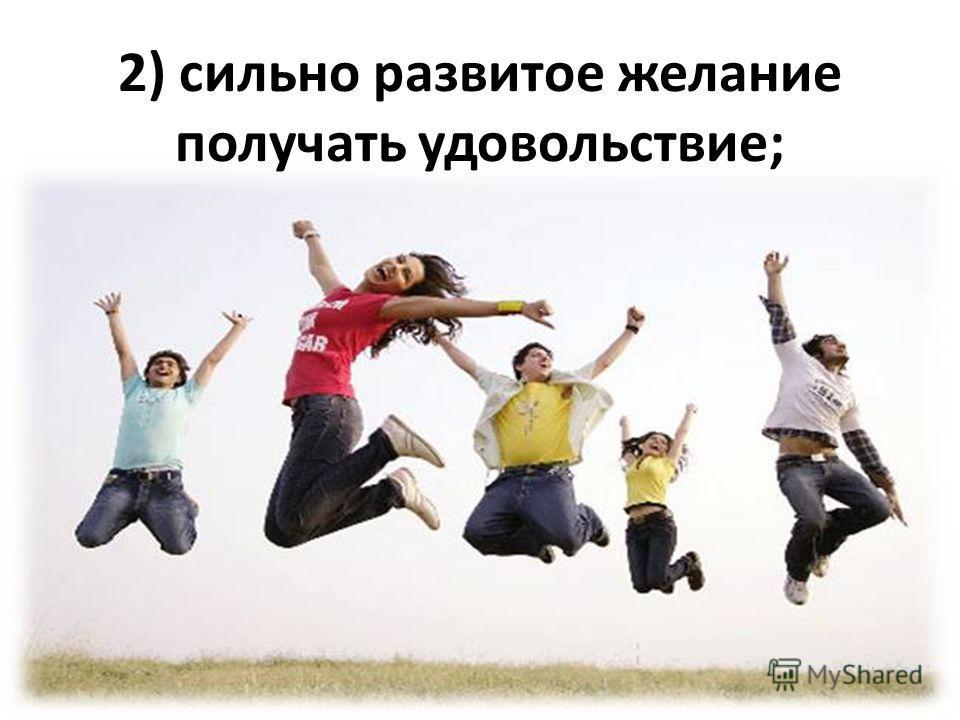 2) сильно развитое желание получать удовольствие;