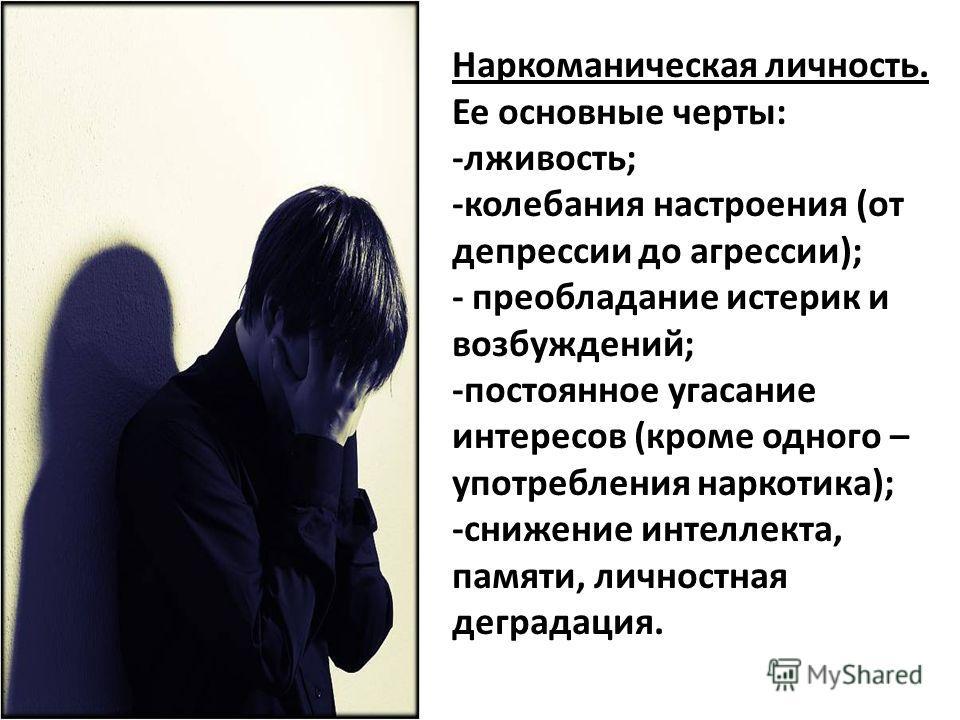 Наркоманическая личность. Ее основные черты: -лживость; -колебания настроения (от депрессии до агрессии); - преобладание истерик и возбуждений; -постоянное угасание интересов (кроме одного – употребления наркотика); -снижение интеллекта, памяти, личн