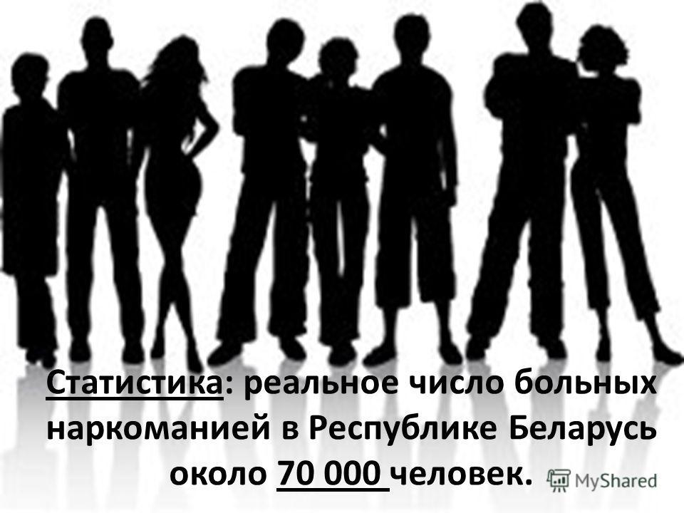 Статистика: реальное число больных наркоманией в Республике Беларусь около 70 000 человек.