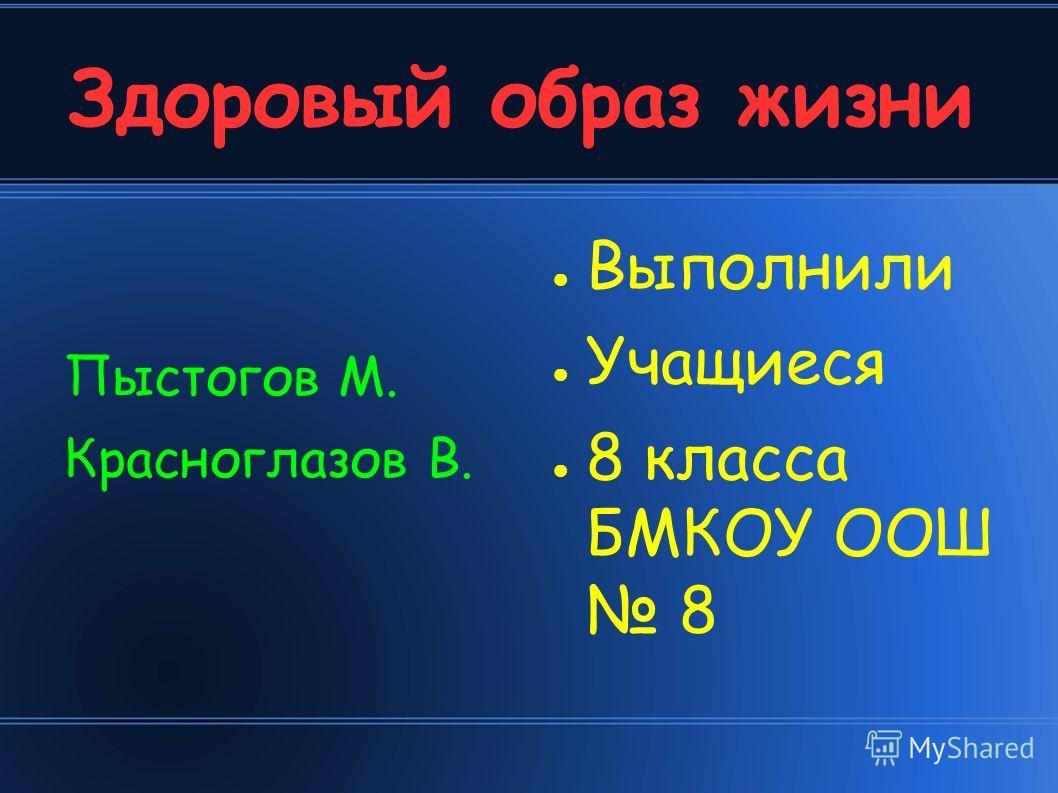 Здоровый образ жизни Пыстогов М. Красноглазов В. Выполнили Учащиеся 8 класса БМКОУ ООШ 8