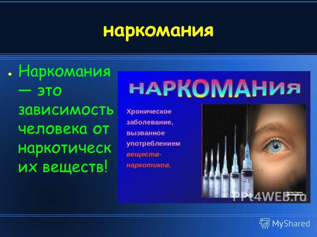 наркомания Наркомания это зависимость человека от наркотическ их веществ!