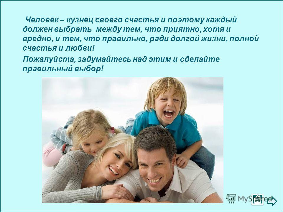 Человек – кузнец своего счастья и поэтому каждый должен выбрать между тем, что приятно, хотя и вредно, и тем, что правильно, ради долгой жизни, полной счастья и любви! Пожалуйста, задумайтесь над этим и сделайте правильный выбор!