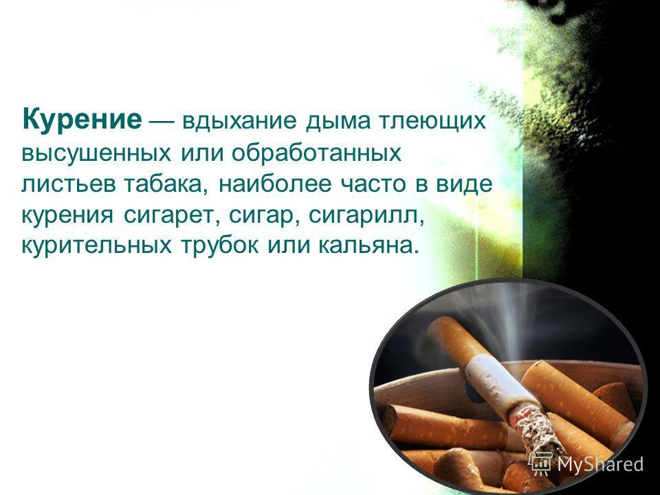 Курение вдыхание дыма тлеющих высушенных или обработанных листьев табака, наиболее часто в виде курения сигарет, сигар, сигарилл, курительных трубок или кальяна.