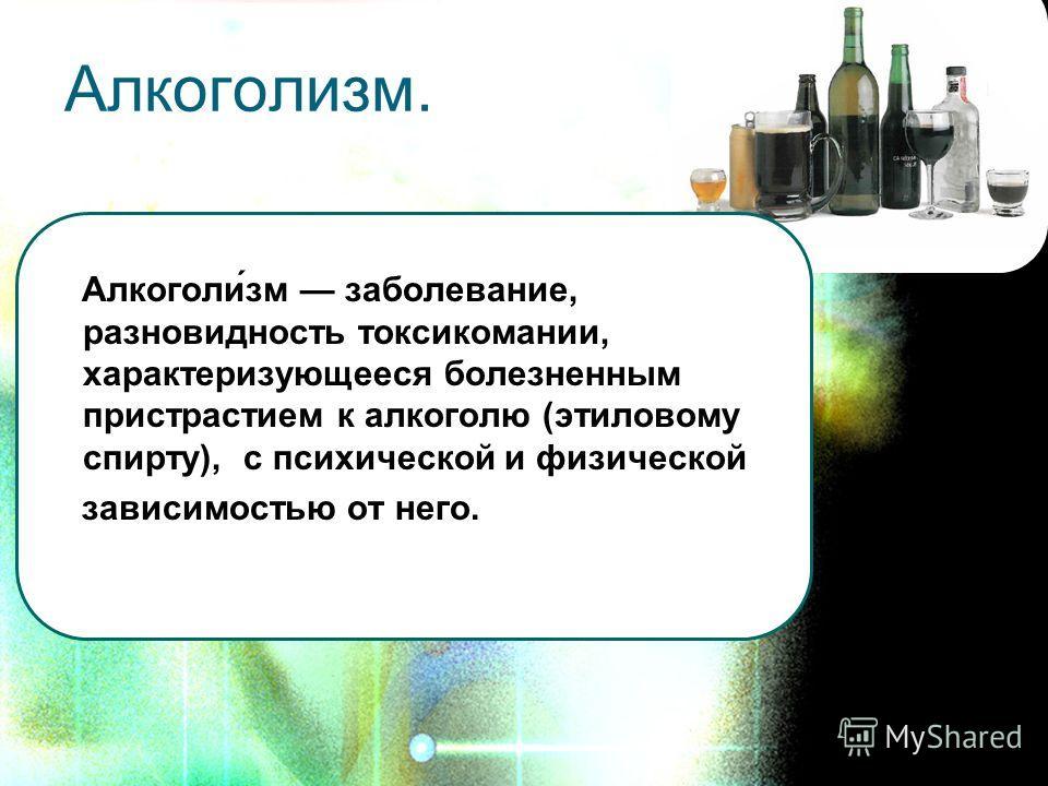 Алкоголизм. Алкоголи́зм заболевание, разновидность токсикомании, характеризующееся болезненным пристрастием к алкоголю (этиловому спирту), с психической и физической зависимостью от него.