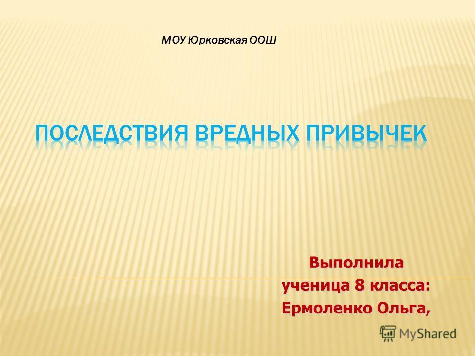 Выполнила ученица 8 класса: Ермоленко Ольга, МОУ Юрковская ООШ