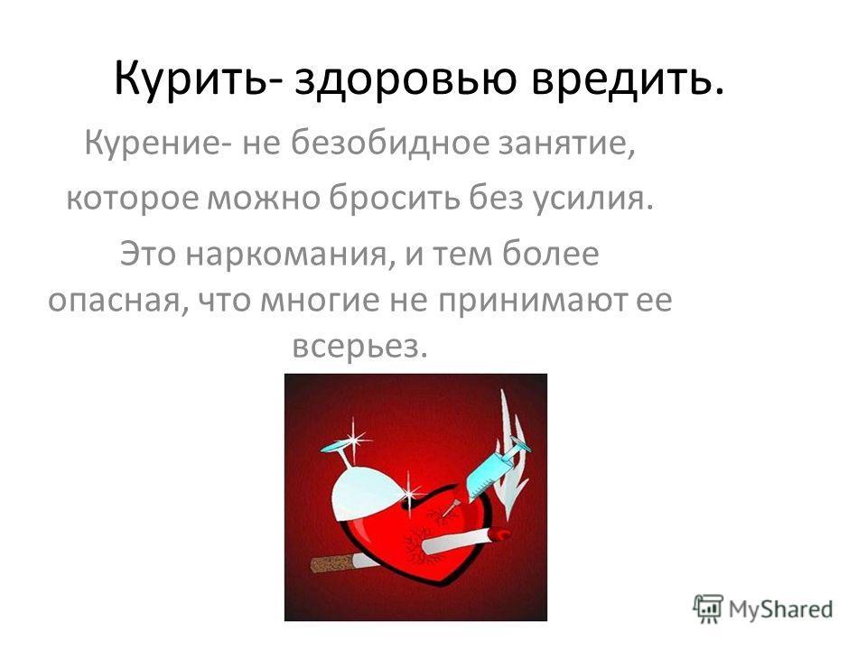 Курить- здоровью вредить. Курение- не безобидное занятие, которое можно бросить без усилия. Это наркомания, и тем более опасная, что многие не принимают ее всерьез.