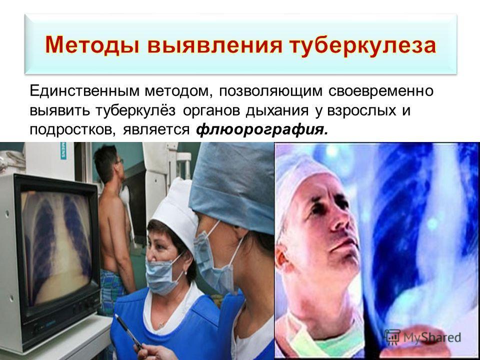 Единственным методом, позволяющим своевременно выявить туберкулёз органов дыхания у взрослых и подростков, является флюорография.