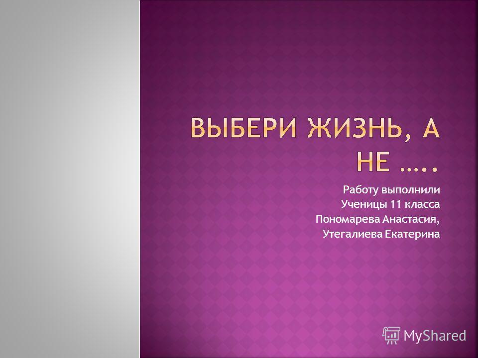 Работу выполнили Ученицы 11 класса Пономарева Анастасия, Утегалиева Екатерина