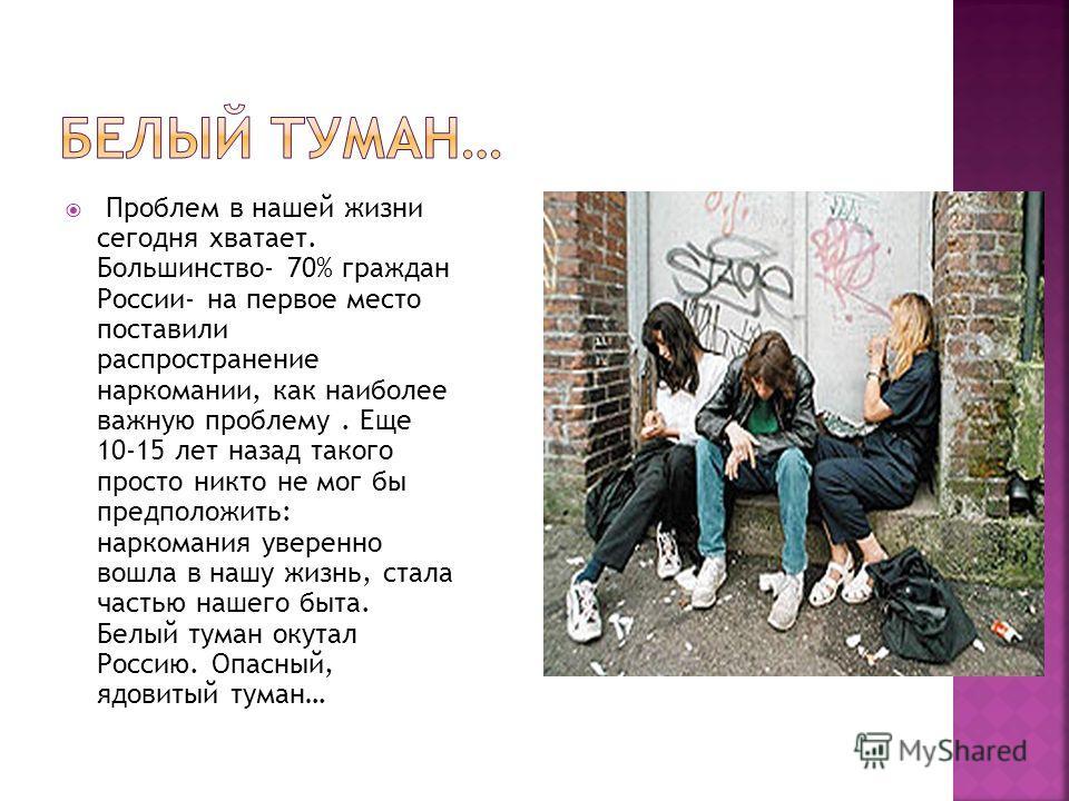 Проблем в нашей жизни сегодня хватает. Большинство- 70% граждан России- на первое место поставили распространение наркомании, как наиболее важную проблему. Еще 10-15 лет назад такого просто никто не мог бы предположить: наркомания уверенно вошла в на