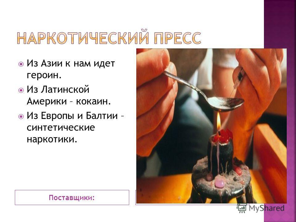 Поставщики: Из Азии к нам идет героин. Из Латинской Америки – кокаин. Из Европы и Балтии – синтетические наркотики.