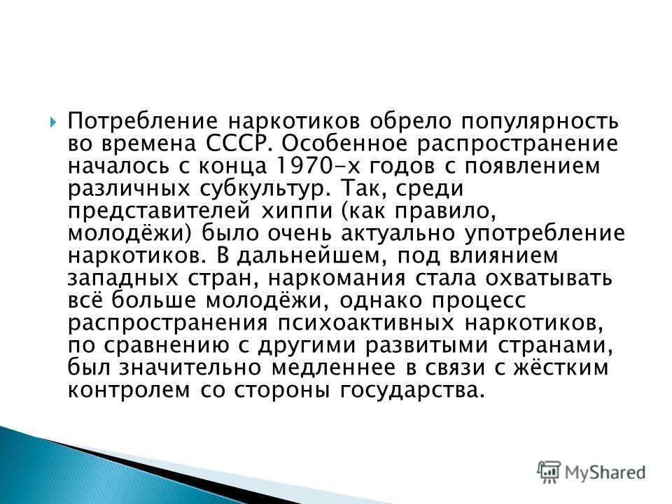 Потребление наркотиков обрело популярность во времена СССР. Особенное распространение началось с конца 1970-х годов с появлением различных субкультур. Так, среди представителей хиппи (как правило, молодёжи) было очень актуально употребление наркотико