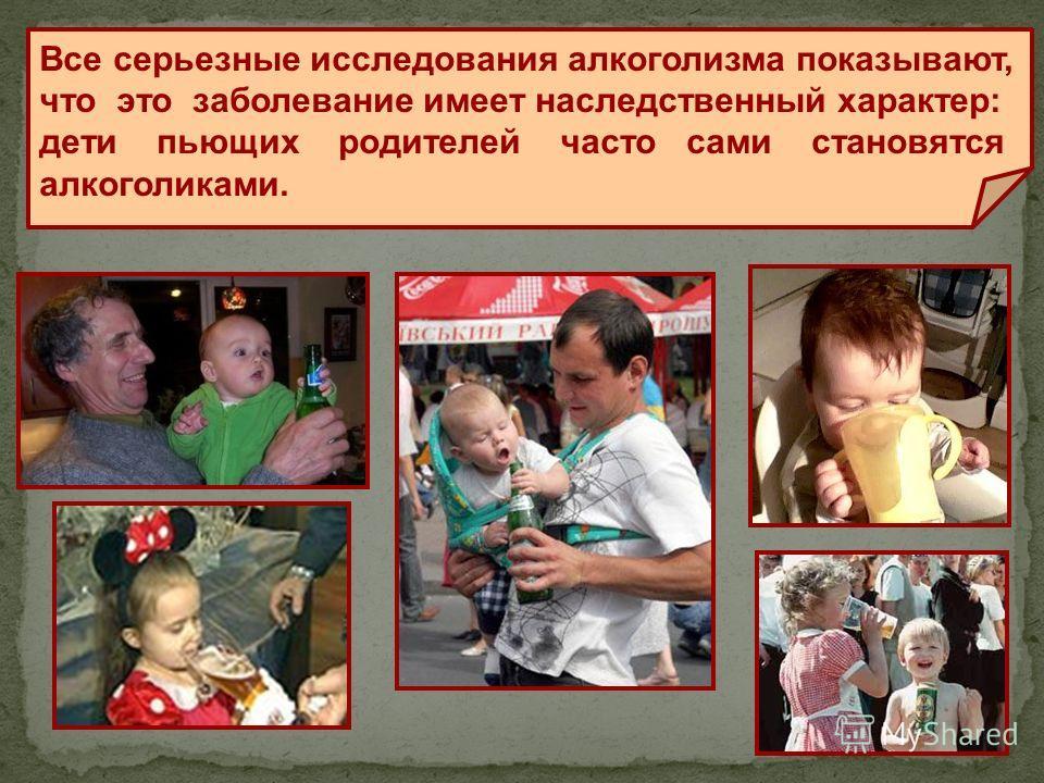 Все серьезные исследования алкоголизма показывают, что это заболевание имеет наследственный характер: дети пьющих родителей часто сами становятся алкоголиками.
