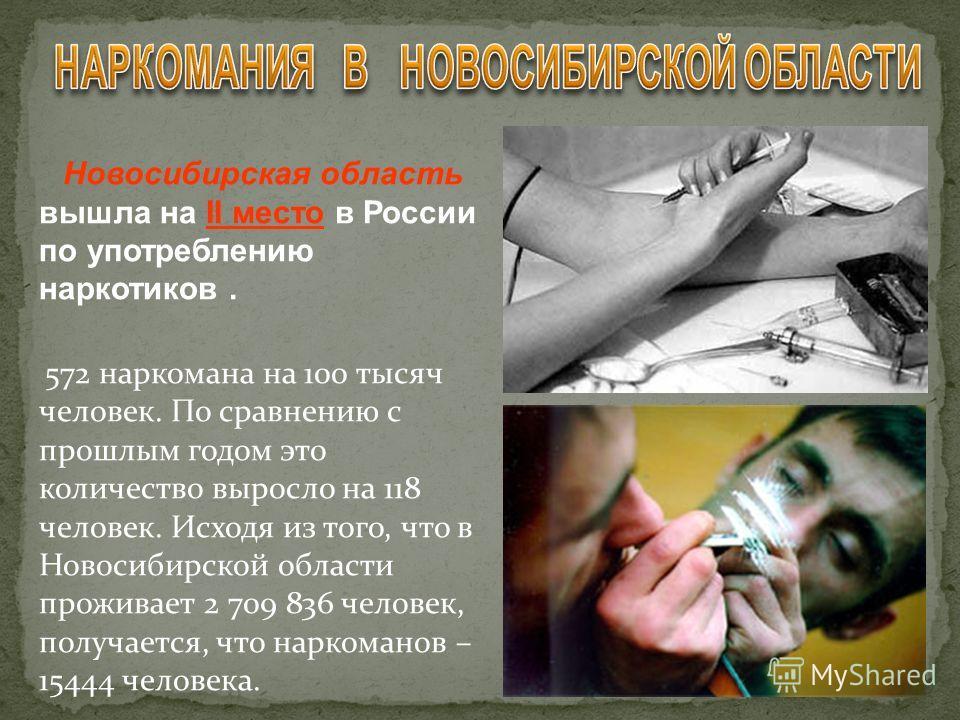 Новосибирская область вышла на II место в России по употреблению наркотиков. 572 наркомана на 100 тысяч человек. По сравнению с прошлым годом это количество выросло на 118 человек. Исходя из того, что в Новосибирской области проживает 2 709 836 челов