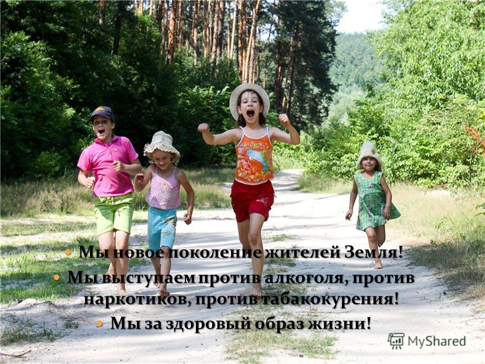 Мы новое поколение жителей Земля! Мы новое поколение жителей Земля! Мы выступаем против алкоголя, против наркотиков, против табакокурения! Мы выступаем против алкоголя, против наркотиков, против табакокурения! Мы за здоровый образ жизни! Мы за здоров
