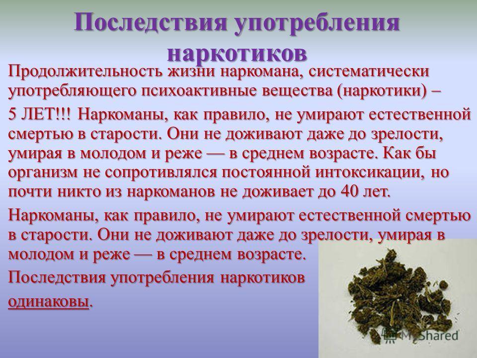 Последствия употребления наркотиков Продолжительность жизни наркомана, систематически употребляющего психоактивные вещества (наркотики) – 5 ЛЕТ!!! Наркоманы, как правило, не умирают естественной смертью в старости. Они не доживают даже до зрелости, у