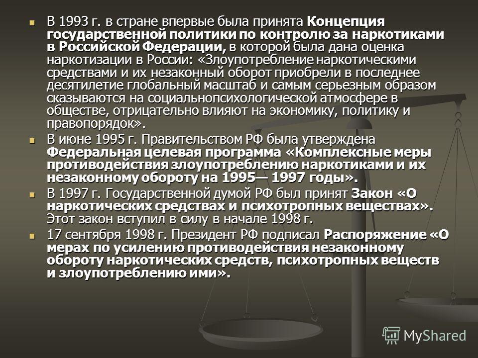 В 1993 г. в стране впервые была принята Концепция государственной политики по контролю за наркотиками в Российской Федерации, в которой была дана оценка наркотизации в России: «Злоупотребление наркотическими средствами и их незаконный оборот приобрел