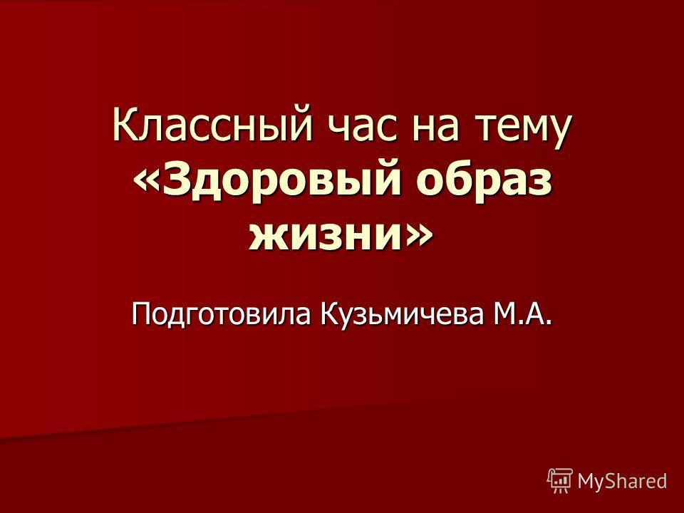 Классный час на тему «Здоровый образ жизни» Подготовила Кузьмичева М.А.