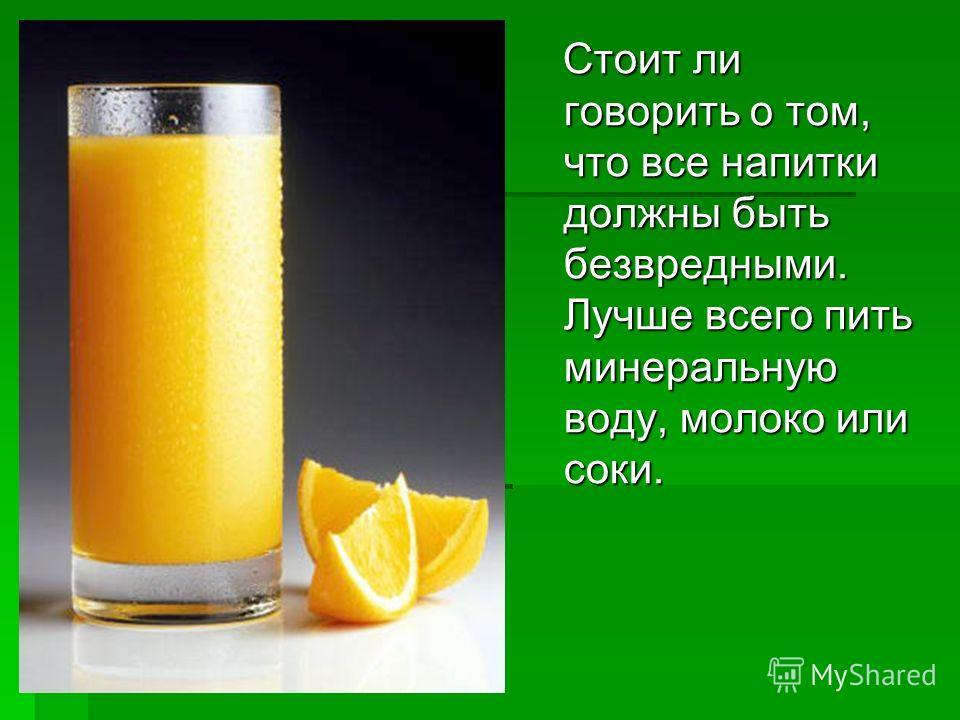 Стоит ли говорить о том, что все напитки должны быть безвредными. Лучше всего пить минеральную воду, молоко или соки. Стоит ли говорить о том, что все напитки должны быть безвредными. Лучше всего пить минеральную воду, молоко или соки.