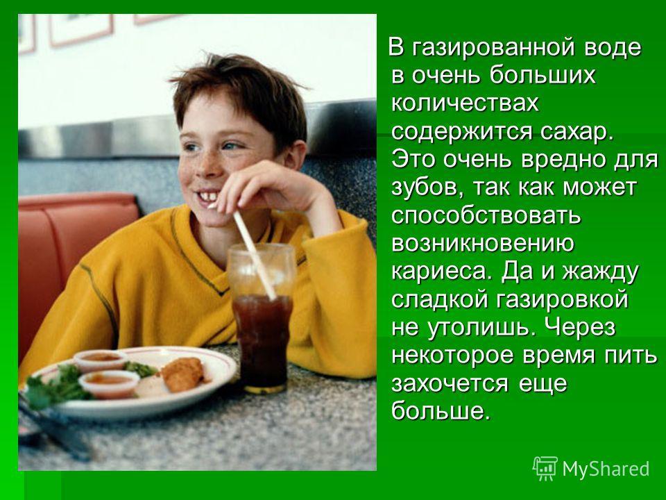 В газированной воде в очень больших количествах содержится сахар. Это очень вредно для зубов, так как может способствовать возникновению кариеса. Да и жажду сладкой газировкой не утолишь. Через некоторое время пить захочется еще больше. В газированно