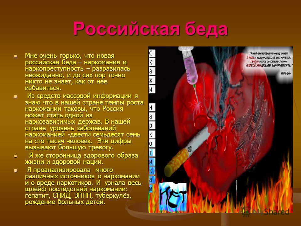 Российская беда Мне очень горько, что новая российская беда – наркомания и наркопреступность – разразилась неожиданно, и до сих пор точно никто не знает, как от нее избавиться. Мне очень горько, что новая российская беда – наркомания и наркопреступно