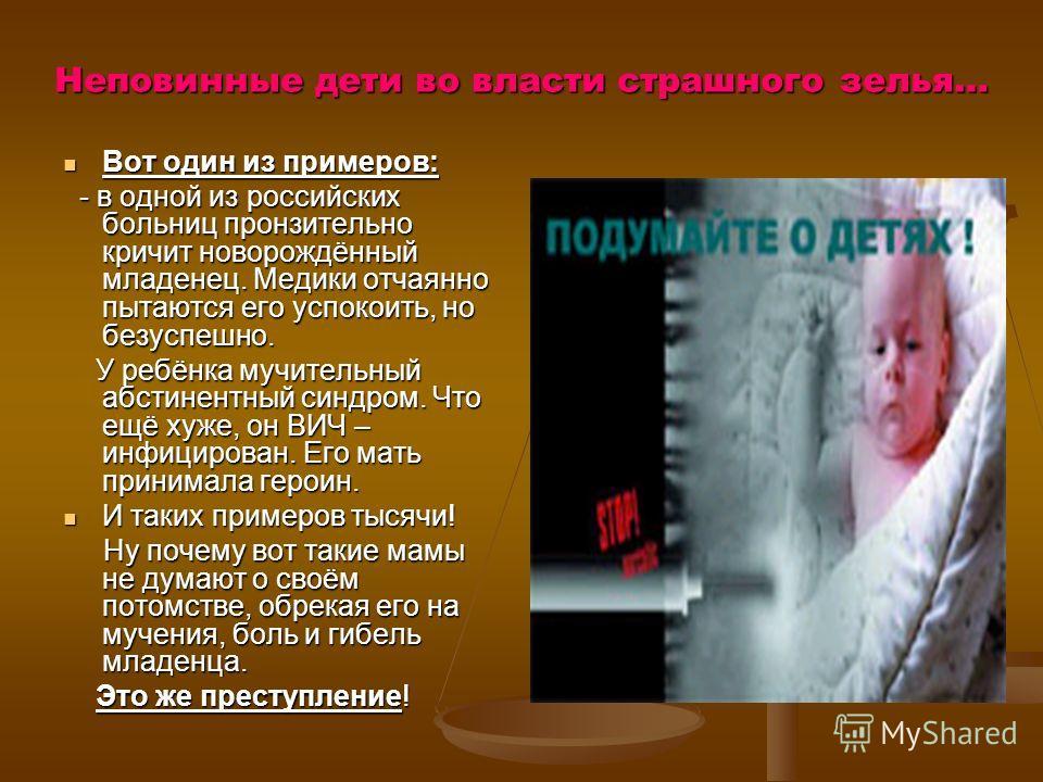 Неповинные дети во власти страшного зелья… Вот один из примеров: Вот один из примеров: - в одной из российских больниц пронзительно кричит новорождённый младенец. Медики отчаянно пытаются его успокоить, но безуспешно. - в одной из российских больниц