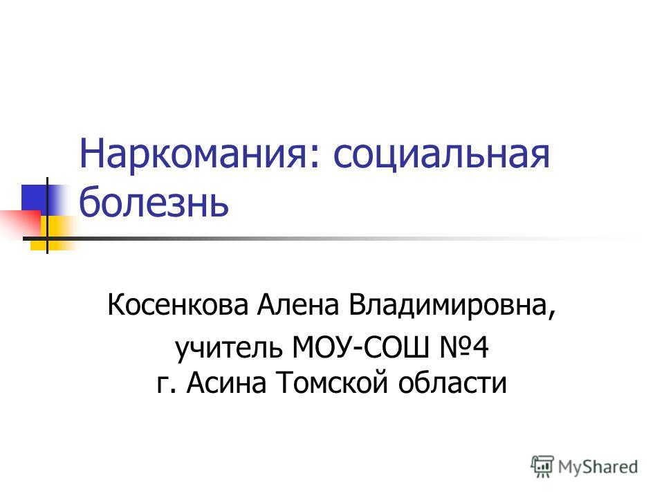 Наркомания: социальная болезнь Косенкова Алена Владимировна, учитель МОУ-СОШ 4 г. Асина Томской области