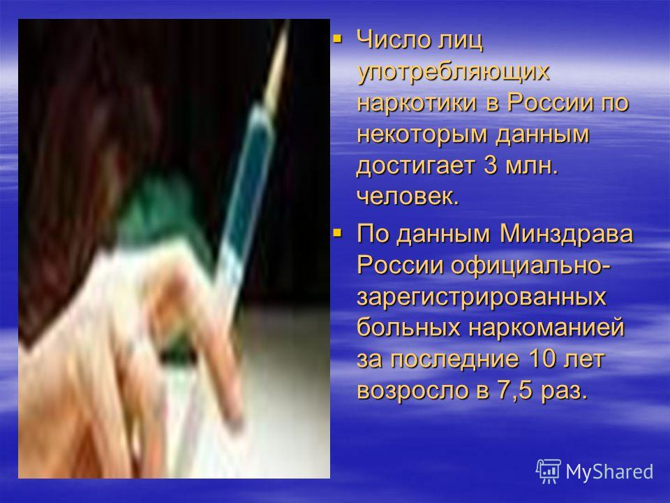 Число лиц употребляющих наркотики в России по некоторым данным достигает 3 млн. человек. Число лиц употребляющих наркотики в России по некоторым данным достигает 3 млн. человек. По данным Минздрава России официально- зарегистрированных больных нарком