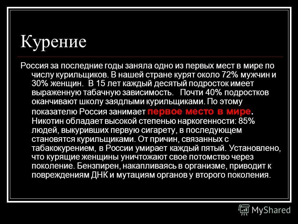 Курение Россия за последние годы заняла одно из первых мест в мире по числу курильщиков. В нашей стране курят около 72% мужчин и 30% женщин. В 15 лет каждый десятый подросток имеет выраженную табачную зависимость. Почти 40% подростков оканчивают школ