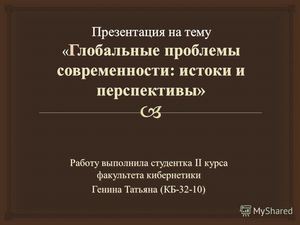 Работу выполнила студентка II курса факультета кибернетики Генина Татьяна ( КБ -32-10)