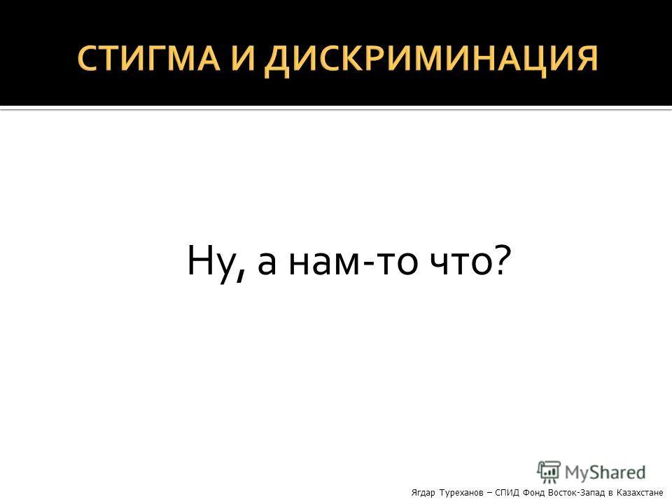 Ну, а нам-то что? Ягдар Туреханов – СПИД Фонд Восток-Запад в Казахстане