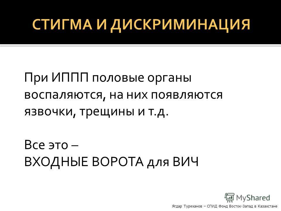 При ИППП половые органы воспаляются, на них появляются язвочки, трещины и т.д. Все это – ВХОДНЫЕ ВОРОТА для ВИЧ Ягдар Туреханов – СПИД Фонд Восток-Запад в Казахстане