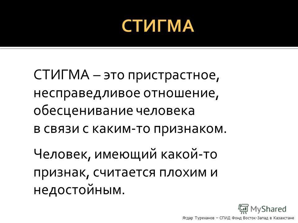 СТИГМА – это пристрастное, несправедливое отношение, обесценивание человека в связи с каким-то признаком. Человек, имеющий какой-то признак, считается плохим и недостойным. Ягдар Туреханов – СПИД Фонд Восток-Запад в Казахстане