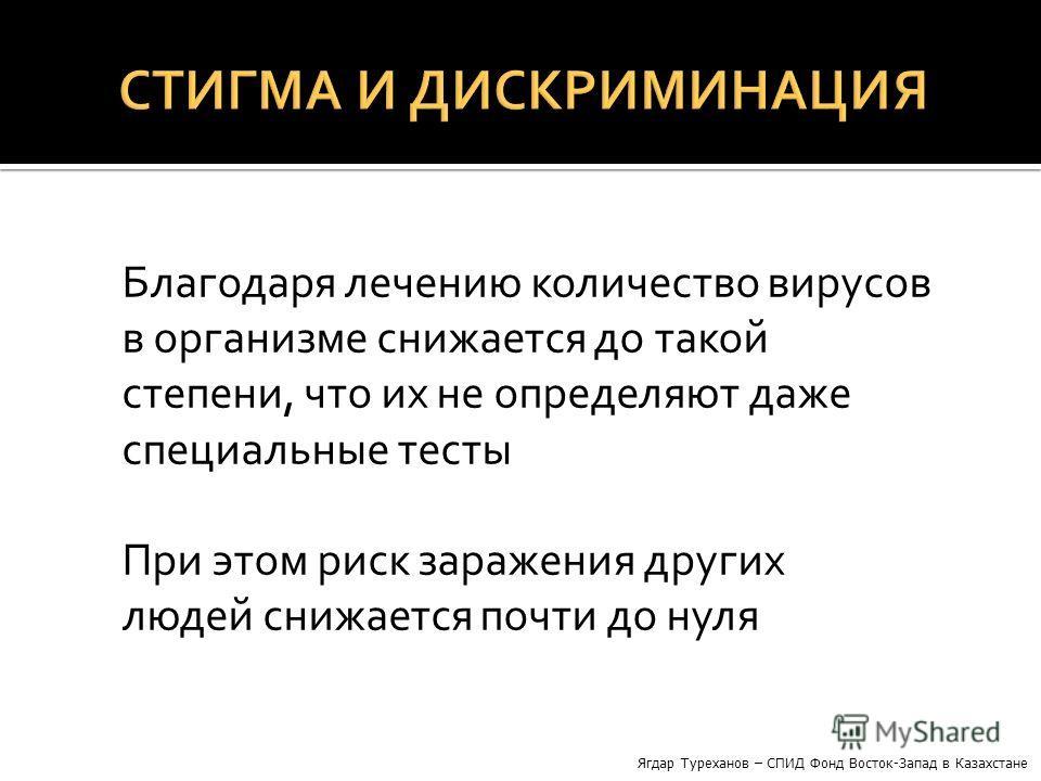 Благодаря лечению количество вирусов в организме снижается до такой степени, что их не определяют даже специальные тесты При этом риск заражения других людей снижается почти до нуля Ягдар Туреханов – СПИД Фонд Восток-Запад в Казахстане