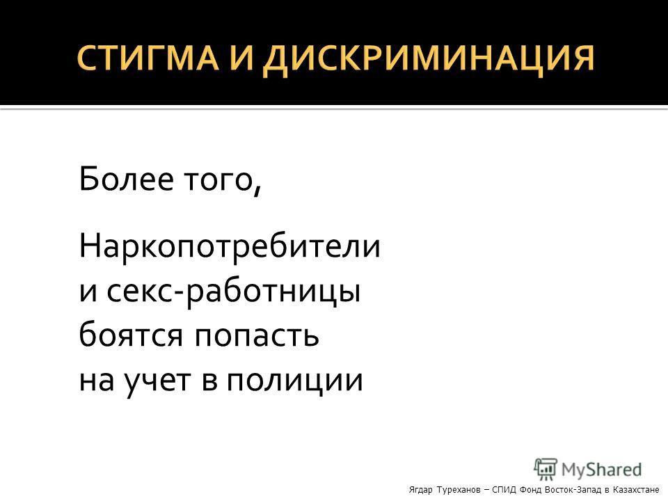 Более того, Наркопотребители и секс-работницы боятся попасть на учет в полиции Ягдар Туреханов – СПИД Фонд Восток-Запад в Казахстане