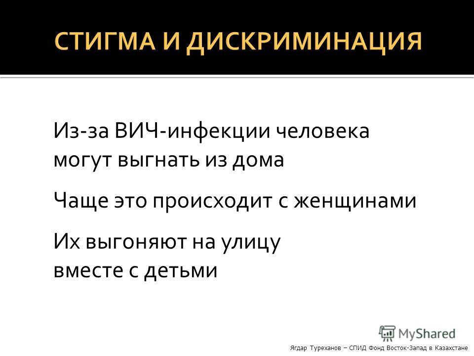 Из-за ВИЧ-инфекции человека могут выгнать из дома Чаще это происходит с женщинами Их выгоняют на улицу вместе с детьми Ягдар Туреханов – СПИД Фонд Восток-Запад в Казахстане