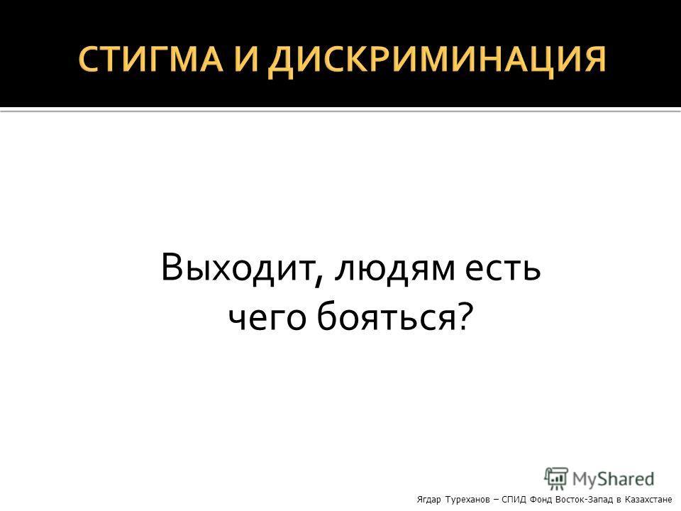 Выходит, людям есть чего бояться? Ягдар Туреханов – СПИД Фонд Восток-Запад в Казахстане