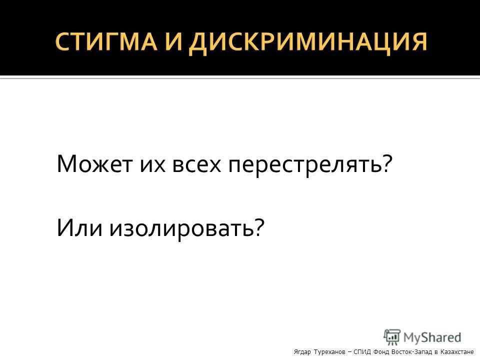 Может их всех перестрелять? Или изолировать? Ягдар Туреханов – СПИД Фонд Восток-Запад в Казахстане