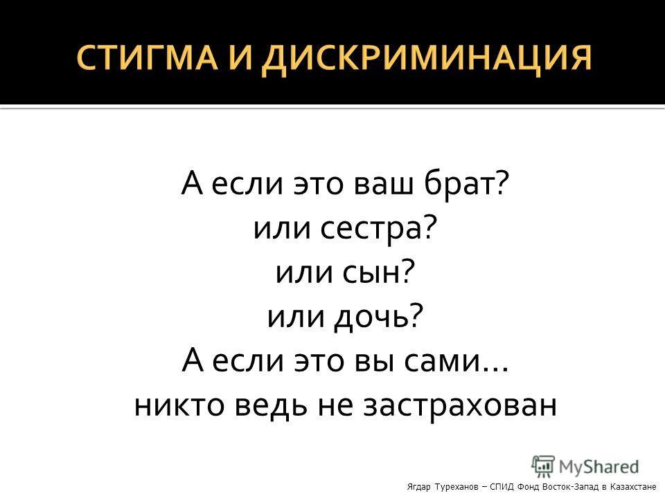 А если это ваш брат? или сестра? или сын? или дочь? А если это вы сами… никто ведь не застрахован Ягдар Туреханов – СПИД Фонд Восток-Запад в Казахстане