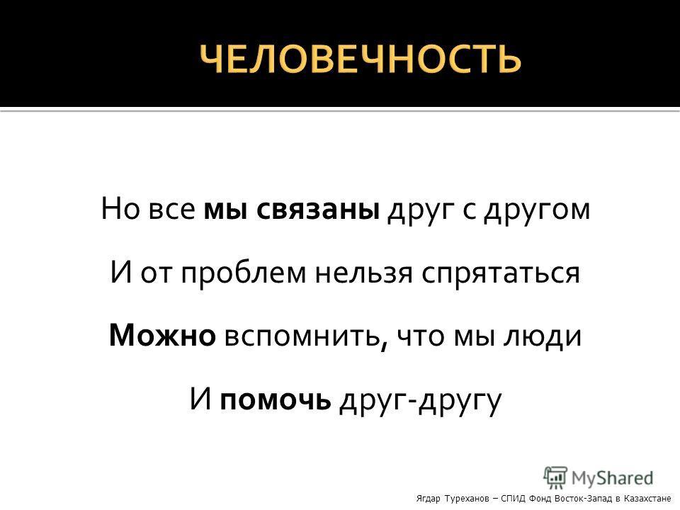 Но все мы связаны друг с другом И от проблем нельзя спрятаться Можно вспомнить, что мы люди И помочь друг-другу Ягдар Туреханов – СПИД Фонд Восток-Запад в Казахстане