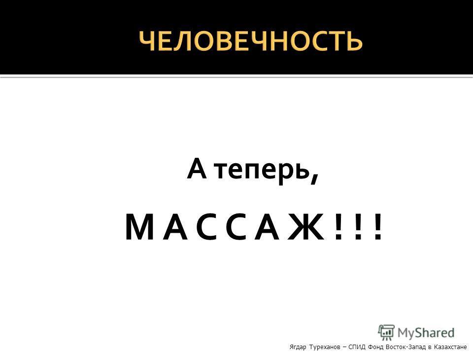 А теперь, М А С С А Ж ! ! ! Ягдар Туреханов – СПИД Фонд Восток-Запад в Казахстане