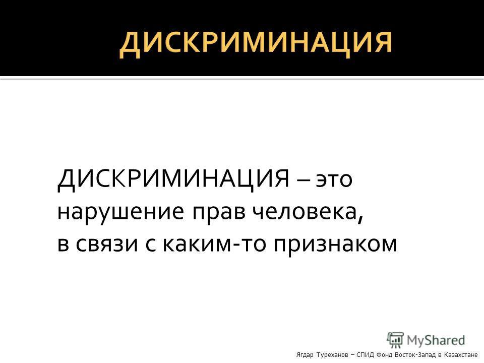 ДИСКРИМИНАЦИЯ – это нарушение прав человека, в связи с каким-то признаком Ягдар Туреханов – СПИД Фонд Восток-Запад в Казахстане