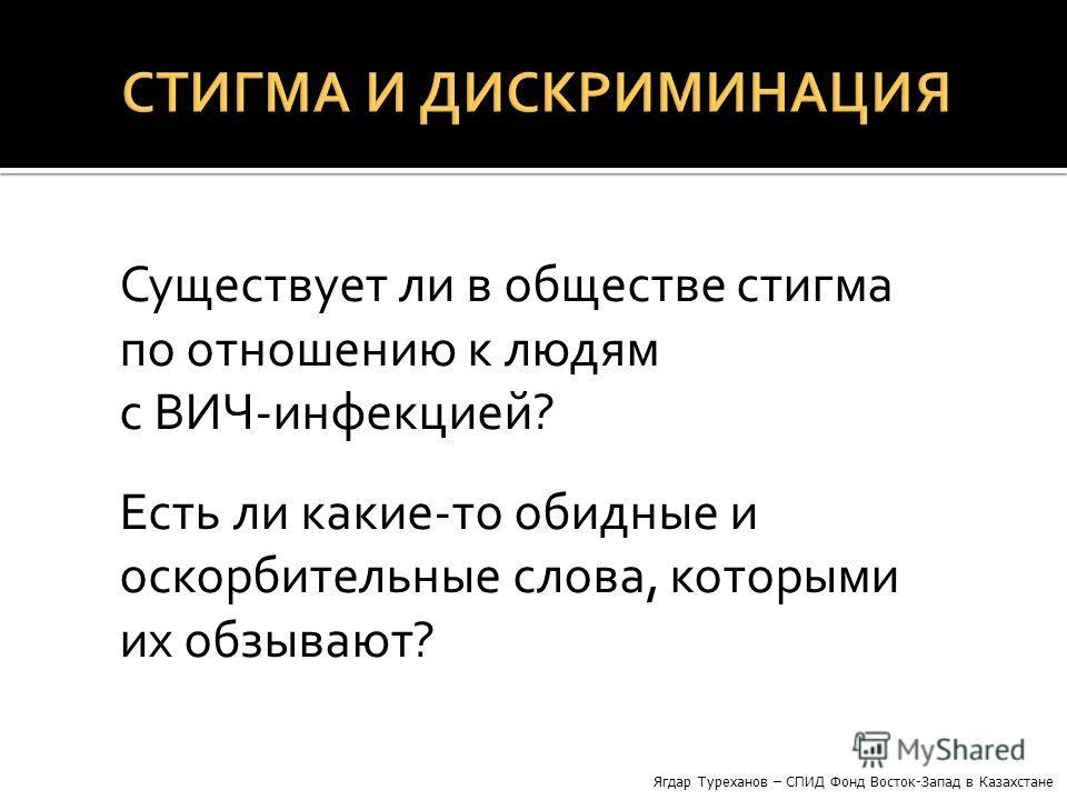 Существует ли в обществе стигма по отношению к людям с ВИЧ-инфекцией? Есть ли какие-то обидные и оскорбительные слова, которыми их обзывают? Ягдар Туреханов – СПИД Фонд Восток-Запад в Казахстане