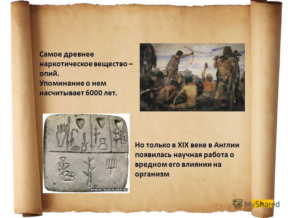 Самое древнее наркотическое вещество – опий. Упоминание о нем насчитывает 6000 лет. Но только в XIX веке в Англии появилась научная работа о вредном его влиянии на организм