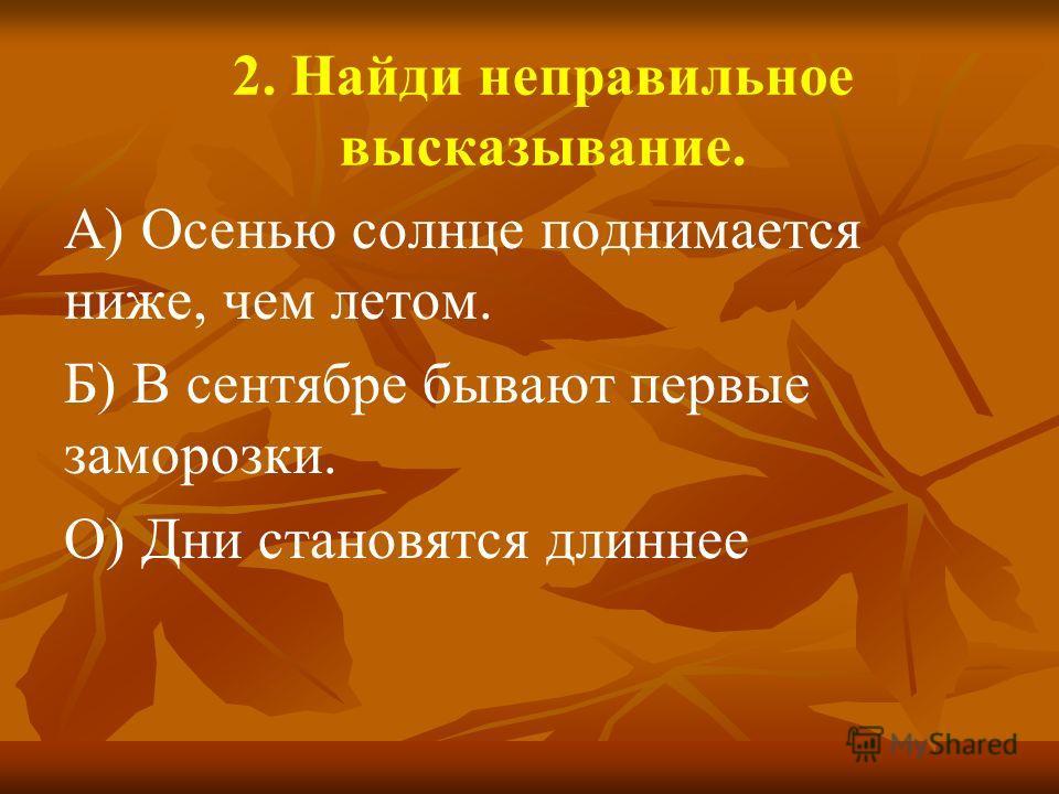 2. Найди неправильное высказывание. А) Осенью солнце поднимается ниже, чем летом. Б) В сентябре бывают первые заморозки. О) Дни становятся длиннее
