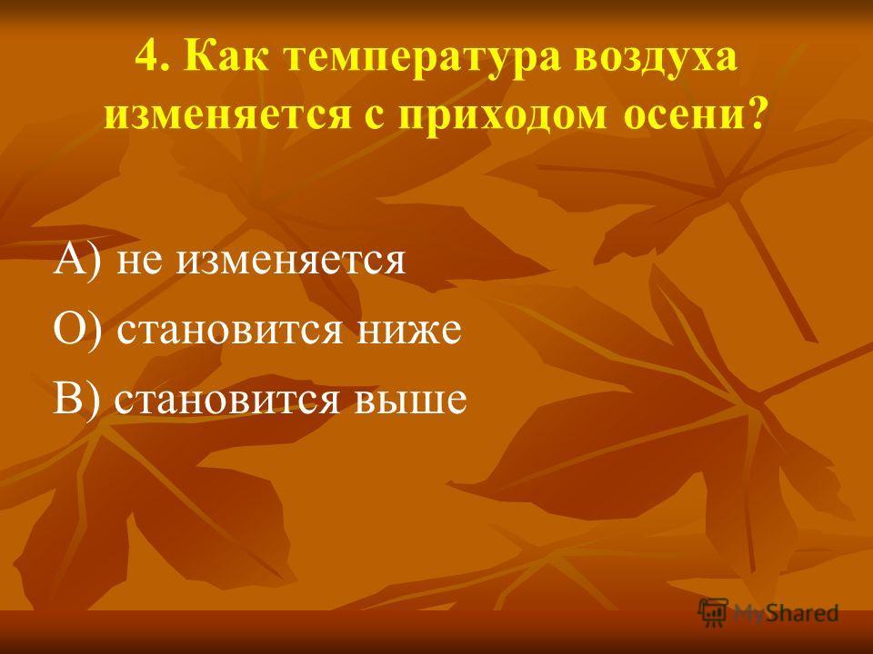 4. Как температура воздуха изменяется с приходом осени? А) не изменяется О) становится ниже В) становится выше