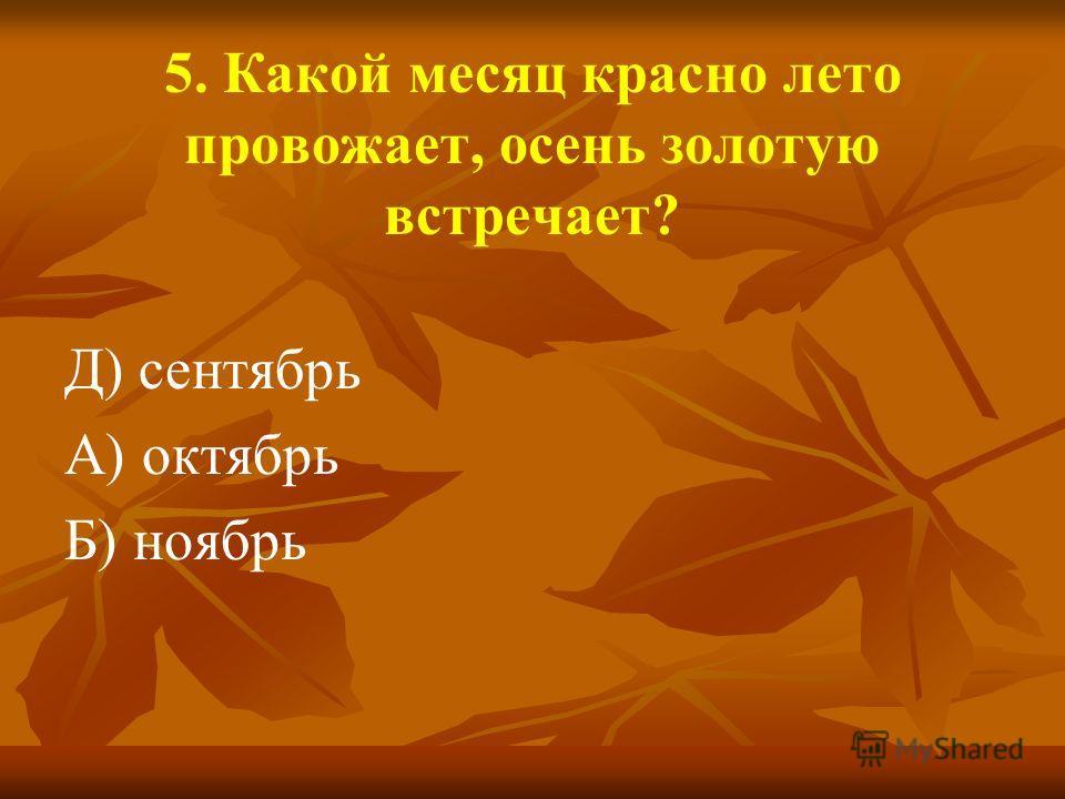 5. Какой месяц красно лето провожает, осень золотую встречает? Д) сентябрь А) октябрь Б) ноябрь