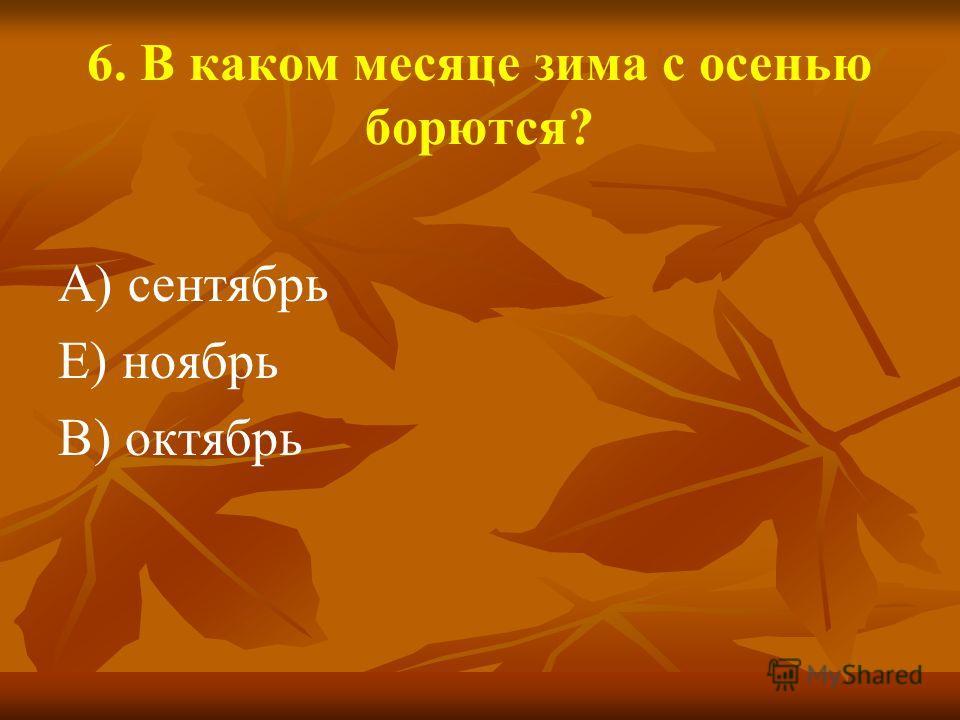 6. В каком месяце зима с осенью борются? А) сентябрь Е) ноябрь В) октябрь
