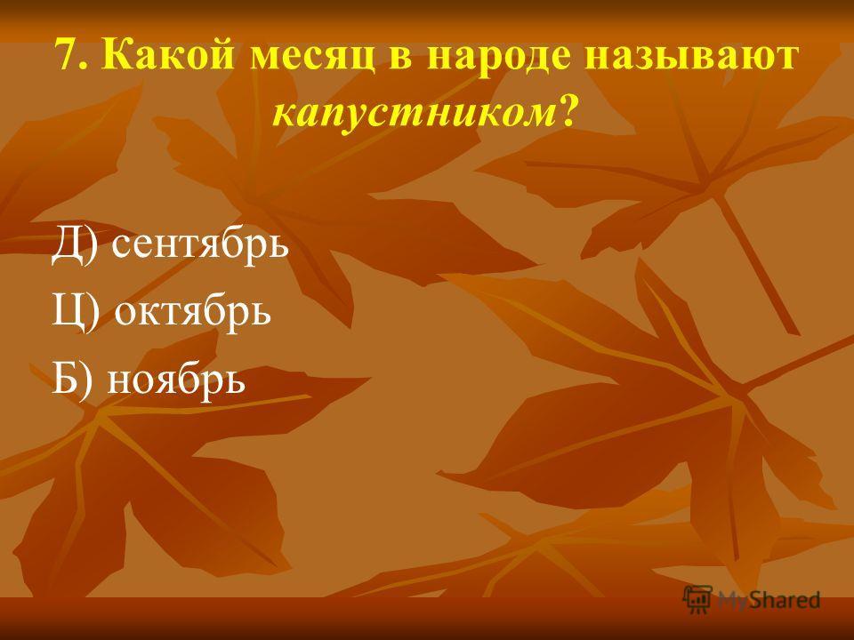 7. Какой месяц в народе называют капустником? Д) сентябрь Ц) октябрь Б) ноябрь