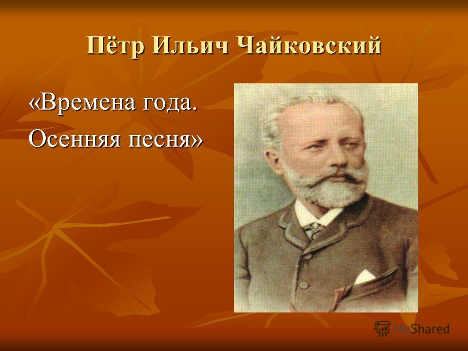 Пётр Ильич Чайковский «Времена года. Осенняя песня»