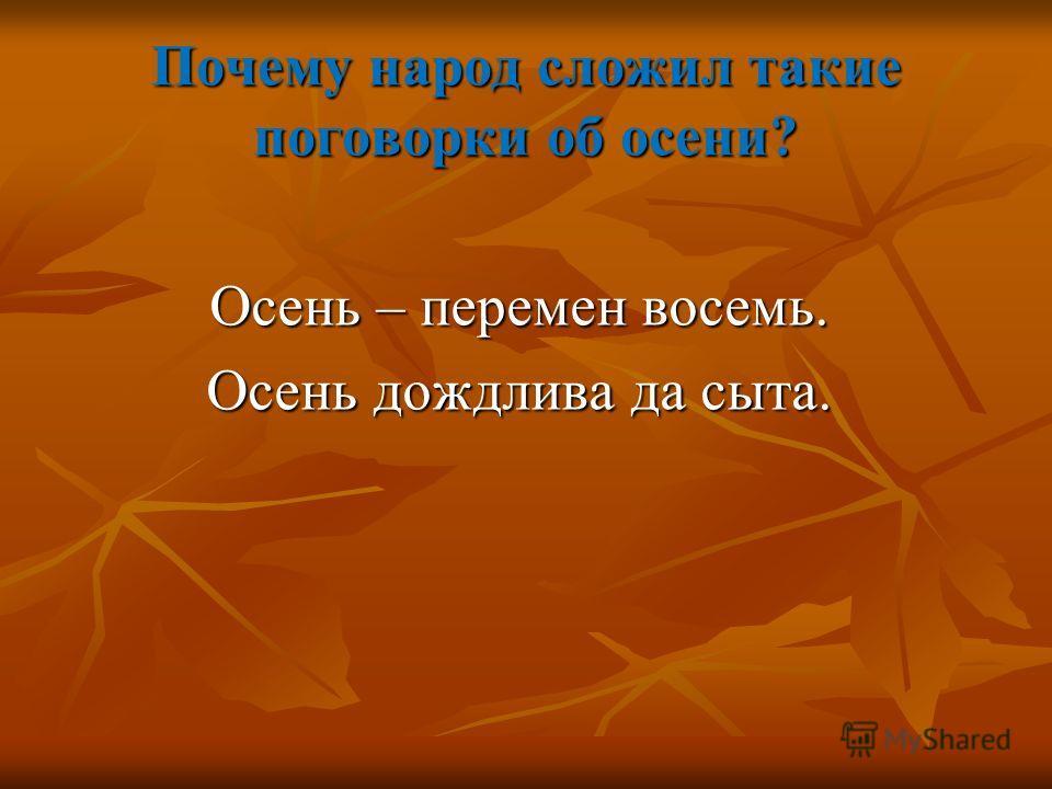 Почему народ сложил такие поговорки об осени? Осень – перемен восемь. Осень дождлива да сыта.
